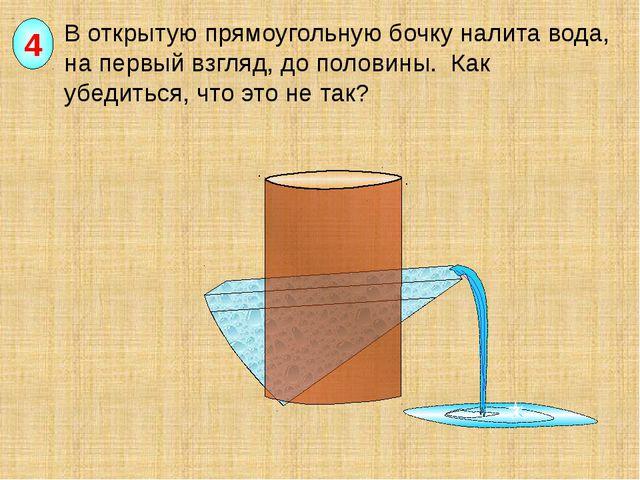 В открытую прямоугольную бочку налита вода, на первый взгляд, до половины. К...