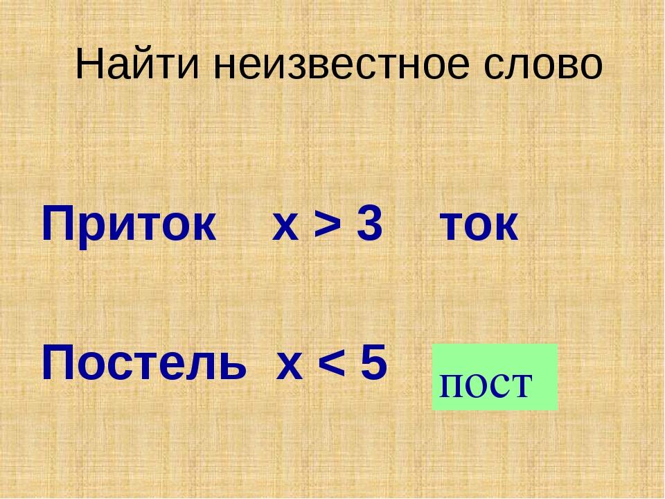 Найти неизвестное слово Приток х > 3 ток Постель х < 5 ? пост Слово составлен...