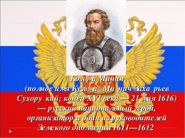 Козьма Минин (полное имя Кузьма́ Ми́нич Заха́рьев Сухору́кий; конец XVI века...
