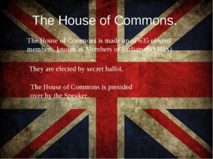 The House of Commons. The House of Commons is made up of 635 elected members,