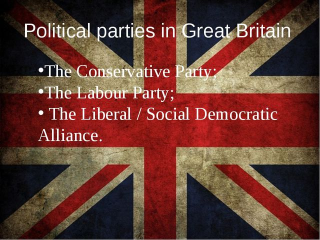 Political parties in Great Britain The Conservative Party; The Labour Party;...