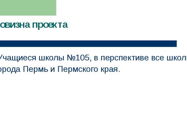 Новизна проекта Учащиеся школы №105, в перспективе все школы города Пермь и П...