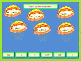 540 6 4 520 300 3 400 – 200:2 Игра «Парашютисты» 560 – 160:8 48 : (8х2) 600 –