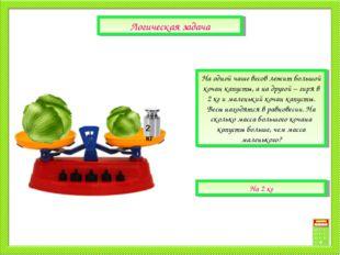 На одной чаше весов лежит большой кочан капусты, а на другой – гиря в 2 кг и