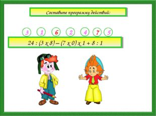 Составьте программу действий: 24 : (3 х 8) – (7 х 0) х 1 + 8 : 1 3 1 6 2 4 5 7