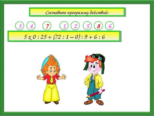 Составьте программу действий: 5 х 0 : 25 + (72 : 1 – 0) : 9 + 6 : 6 3 4 7 1 2...