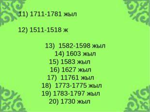 11) 1711-1781 жыл 12) 1511-1518 ж 13) 1582-1598 жыл 14) 1603 жыл 15) 1583 жыл