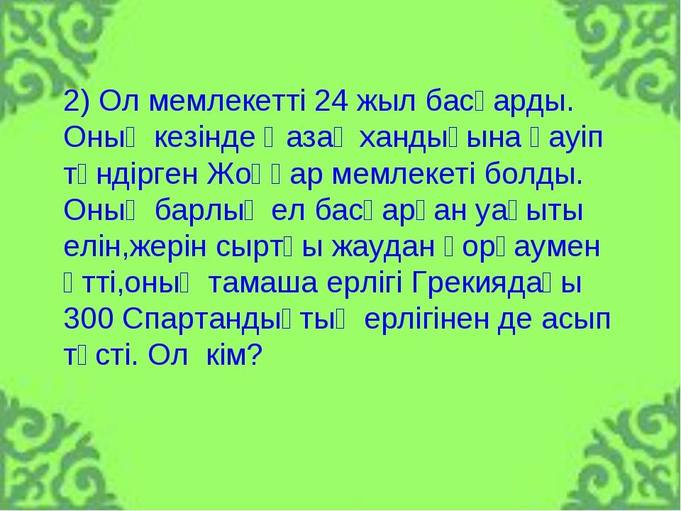 2) Ол мемлекетті 24 жыл басқарды. Оның кезінде Қазақ хандығына қауіп төндірге...