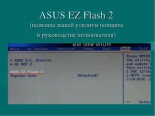 ASUS EZ Flash 2 (название вашей утилиты поищите в руководстве пользователя)