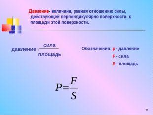 * Давление- величина, равная отношению силы, действующей перпендикулярно пове