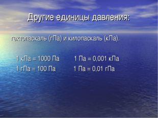 Другие единицы давления: гектопаскаль (гПа) и килопаскаль (кПа). 1 кПа = 1000