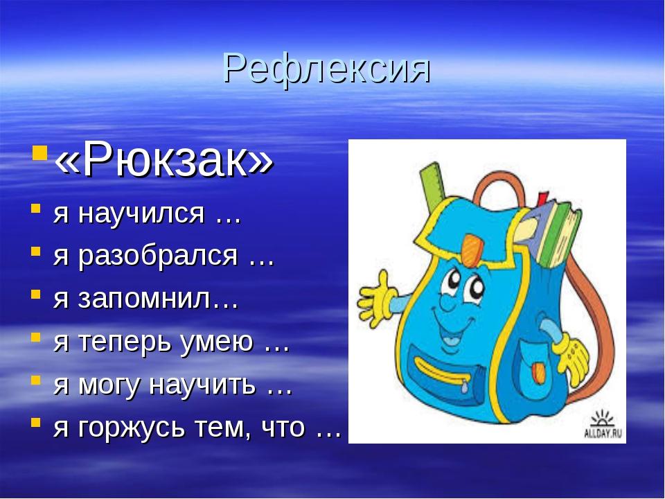 Рефлексия «Рюкзак» я научился … я разобрался … я запомнил… я теперь умею … я...