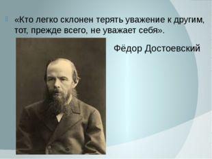 Фёдор Достоевский «Кто легко склонен терять уважение к другим, тот, прежде вс