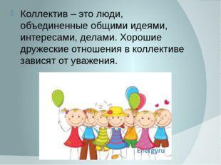 Коллектив – это люди, объединенные общими идеями, интересами, делами. Хорошие