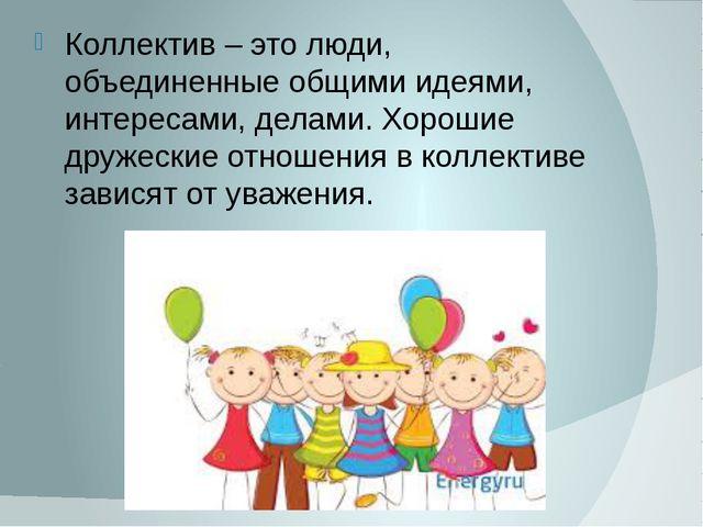 Коллектив – это люди, объединенные общими идеями, интересами, делами. Хорошие...