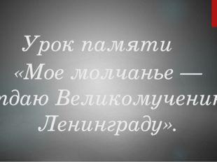 Урок памяти «Мое молчанье — отдаю Великомученику Ленинграду».