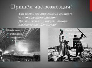 Пришёл час возмездия! Так пусть же мир сегодня слышит салюта русского раскат