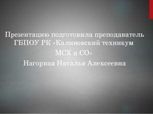 Презентацию подготовила преподаватель ГБПОУ РК «Калиновский техникум МСХ и СО