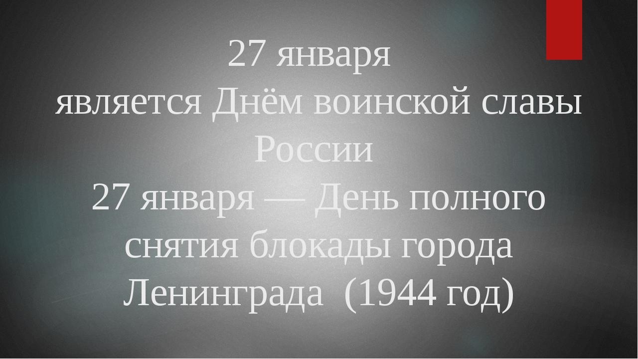 27 января является Днём воинской славы России 27 января — День полного снятия...