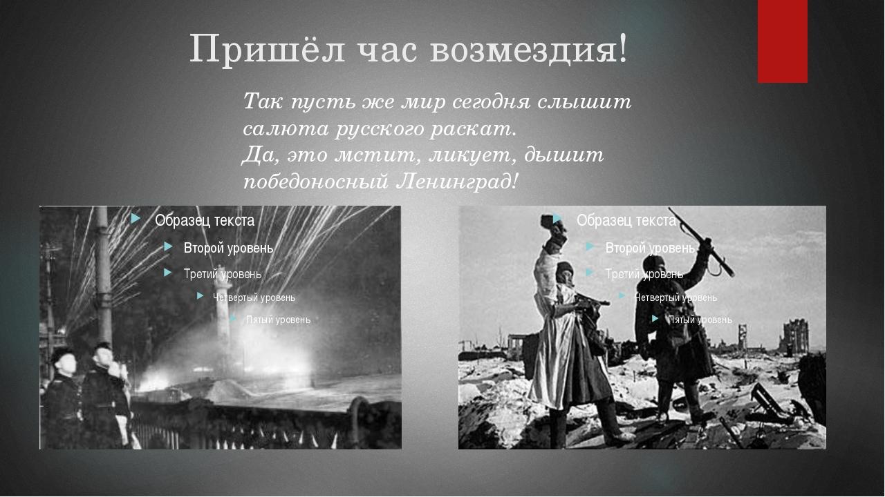 Пришёл час возмездия! Так пусть же мир сегодня слышит салюта русского раскат...