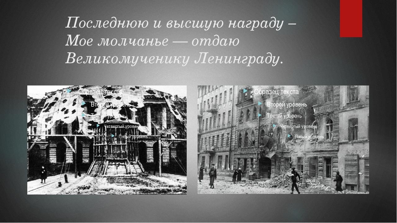 Последнюю и высшую награду – Мое молчанье — отдаю Великомученику Ленинграду.