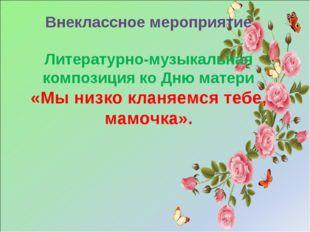 Внеклассное мероприятие Литературно-музыкальная композиция ко Дню матери «Мы