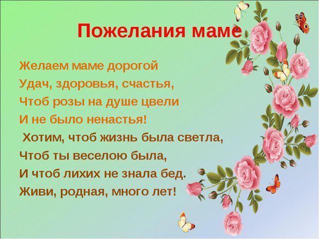 Пожелания маме Желаем маме дорогой Удач, здоровья, счастья, Чтоб розы на душе...