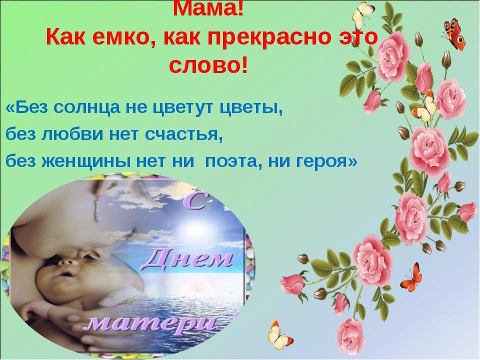 Мама! Как емко, как прекрасно это слово! «Без солнца не цветут цветы, без люб...