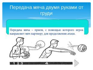 Передача мяча – прием, с помощью которого игрок направляет мяч партнеру для