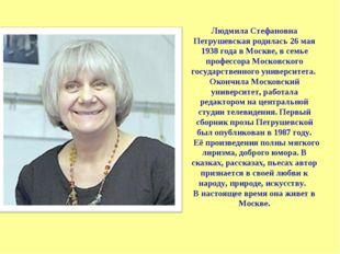 Людмила Стефановна Петрушевская родилась 26 мая 1938 года в Москве, в семье п