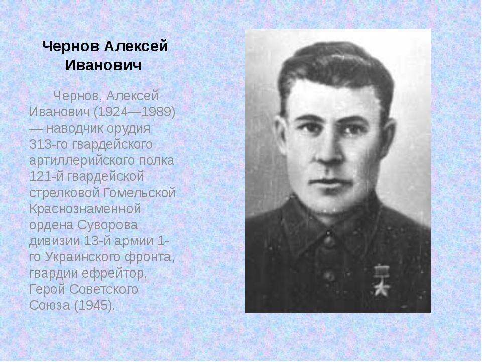 Чернов Алексей Иванович Чернов, Алексей Иванович (1924—1989) — наводчик ору...