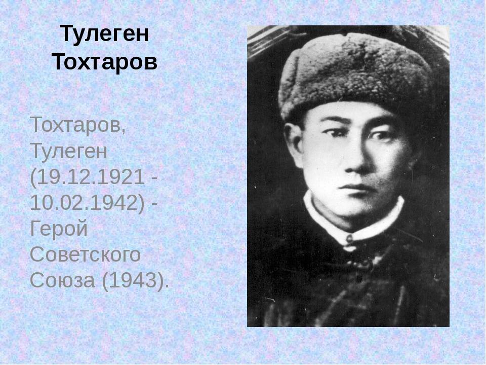 Тулеген Тохтаров Тохтаров, Тулеген (19.12.1921 - 10.02.1942) - Герой Советско...