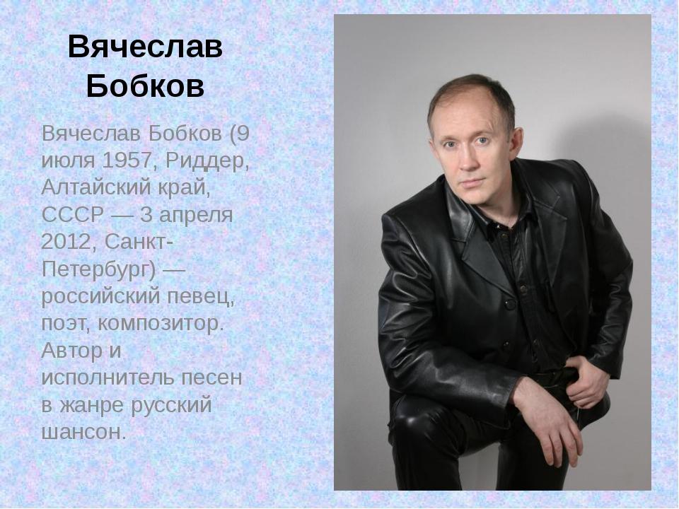 Вячеслав Бобков Вячеслав Бобков (9 июля 1957, Риддер, Алтайский край, СССР —...