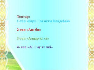 Топтар: 1-топ «Керқұла атты Кендебай» 2-топ «Аяз би» 3-топ «Алдар көсе» 4- то