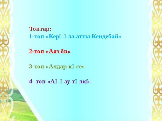 Топтар: 1-топ «Керқұла атты Кендебай» 2-топ «Аяз би» 3-топ «Алдар көсе» 4- то...