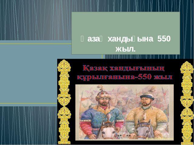 Қазақ хандығына 550 жыл.