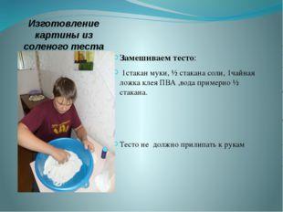 Изготовление картины из соленого теста Замешиваем тесто: 1стакан муки, ½ стак