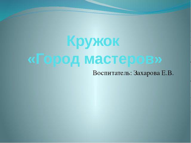 Кружок «Город мастеров» Воспитатель: Захарова Е.В.