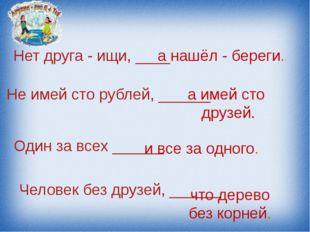 Нет друга - ищи, ____ а нашёл - береги. Не имей сто рублей, ______ а имей сто