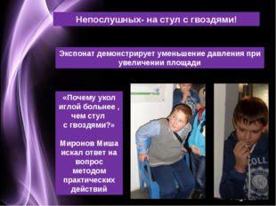 Непослушных- на стул с гвоздями! Экспонат демонстрирует уменьшение давления п