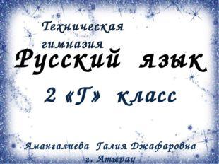 Русский язык 2 «Г» класс Амангалиева Галия Джафаровна г. Атырау Техническая г