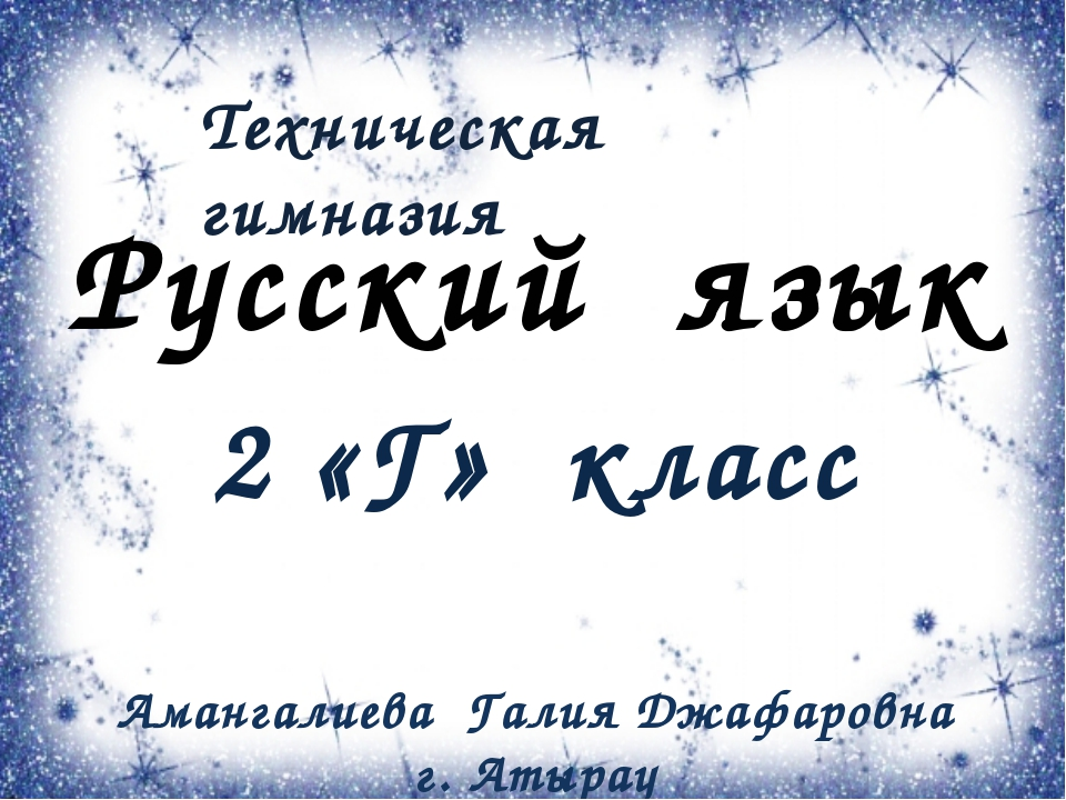 Русский язык 2 «Г» класс Амангалиева Галия Джафаровна г. Атырау Техническая г...