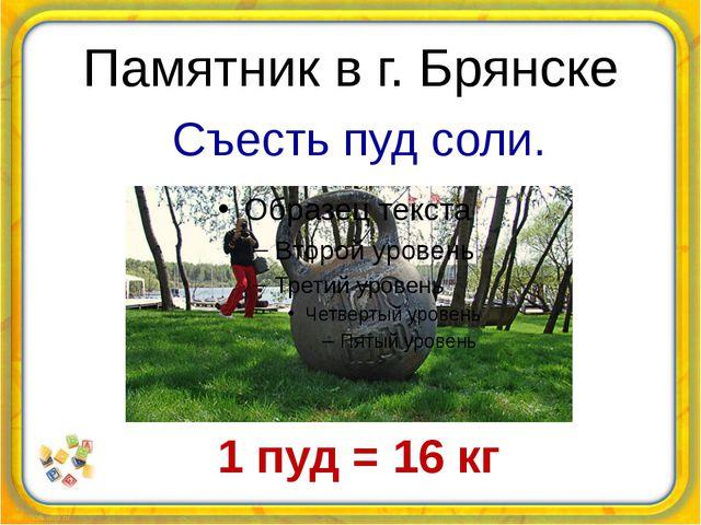 Памятник в г. Брянске Съесть пуд соли. 1 пуд = 16 кг