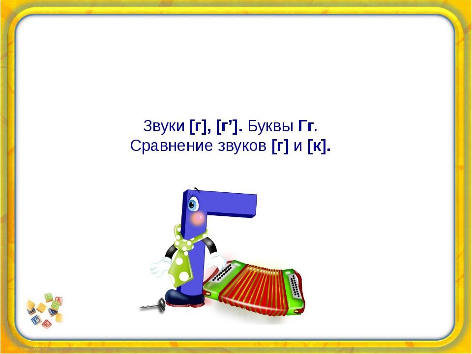 Звуки [г], [г']. Буквы Гг. Сравнение звуков [г] и[к].