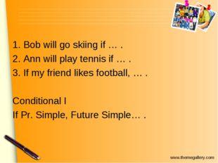 1. Bob will go skiing if … . 2. Ann will play tennis if … . 3. If my friend l