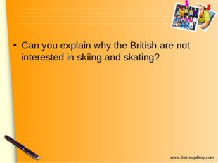 Can you explain why the British are not interested in skiing and skating? www