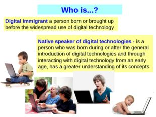 Digital immigrant a person born or brought up before the widespread use of di