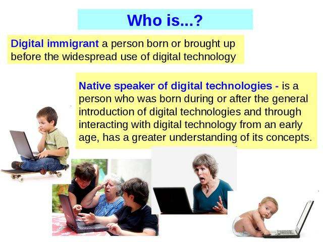 Digital immigrant a person born or brought up before the widespread use of di...