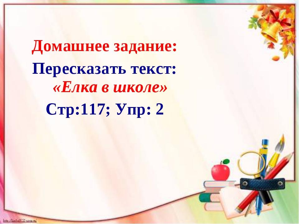 Домашнее задание: Пересказать текст: «Елка в школе» Стр:117; Упр: 2