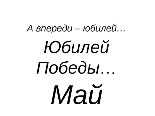 А впереди – юбилей… Юбилей Победы… Май 2015…